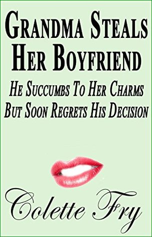 Grandma Steals Her Boyfriend: He Succumbs To Her Charm, But Soon Regrets His Decision (GRANNY Book 13)  by  Colette Fry