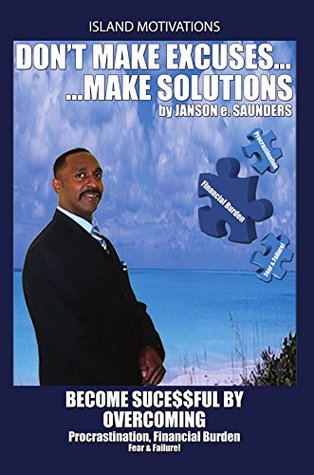 Dont make Excuses, make Solutions: Become Successful  by  Overcoming Procrastination, Financial Burden Fear & Failure by Janson Saunders