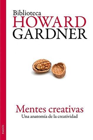 Mentes creativas: Una anatomía de la creatividad  by  Howard Gardner