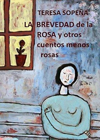 La brevedad de la rosa: y otros cuentos menos rosas  by  Teresa Sopeña