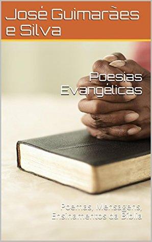 Poesias Evangélicas: Poemas, Mensagens, Ensinamentos da Bíblia José Guimarães e Silva