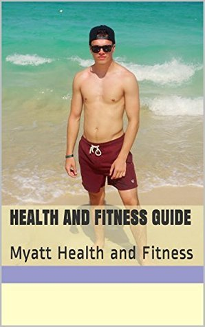 Health and Fitness Guide: Myatt Health and Fitness  by  James Myatt
