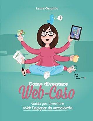 Come diventare web-coso: Guida per diventare web designer da autodidatta  by  Laura Gargiulo