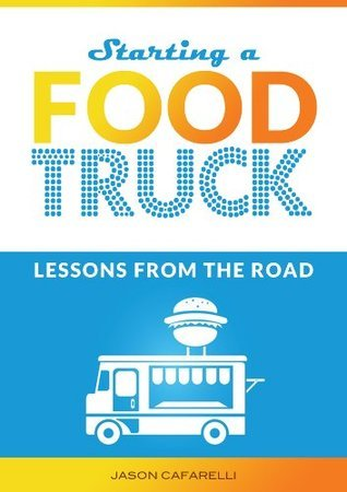 Starting A Food Truck: Lessons From The Road  by  Jason Cafarelli
