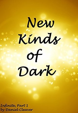 New Kinds of Dark (Infinite Book 1) Daniel Cleaver