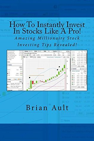 How To Instantly Invest In Stocks Like A Pro!: Amazing Millionaire Stock Investing Tips Revealed!  by  Brian Ault