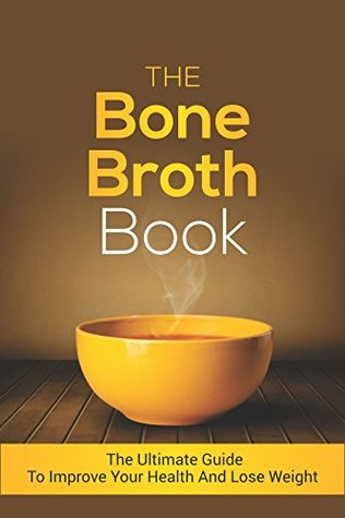 The Bone Broth Book: The Ultimate Guide to Improve Your Health and Lose Weight  by  Sílvia Martínez