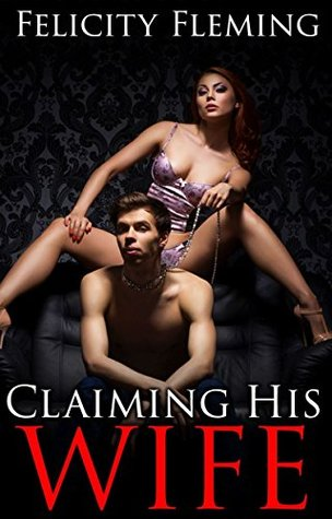 Claiming His Wife (bisexual husband dominated  by  cuckold wife and her lover): Bisexual Cuckold Erotica by Felicity Fleming