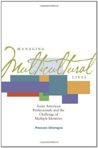 Managing Multicultural Lives: Asian American Professionals and the Challenge of Multiple Identities Pawan Dhingra