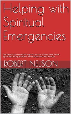 Helping with Spiritual Emergencies: Guiding the Psychonaut through Conversion, Visions, Near Death, Ayahuasca, Rising Kundalini and Oneness with the Universe  by  Robert Nelson