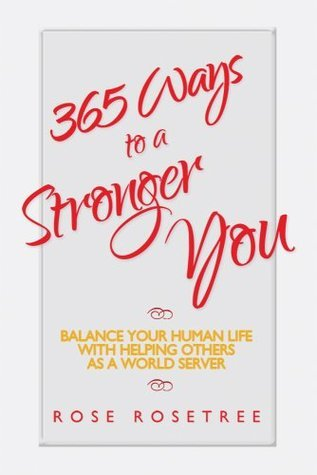 365 Ways to a Stronger You:  Balance Your Human Life with Helping Others as a World Server Rose Rosetree