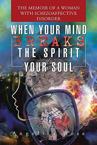 When Your Mind Breaks the Spirit of Your Soul: The Memoir of a Woman with Schizoaffective Disorder Angelica Rose
