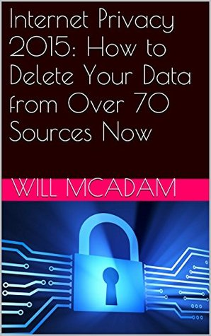 Internet Privacy 2015: How to Delete Your Data from Over 70 Sources Now  by  Will McAdam