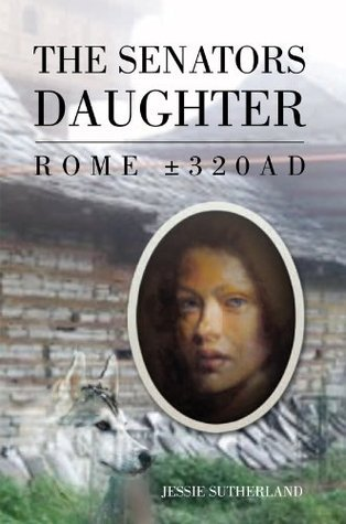 The Senators Daughter: ROME ±320AD Jessie Sutherland
