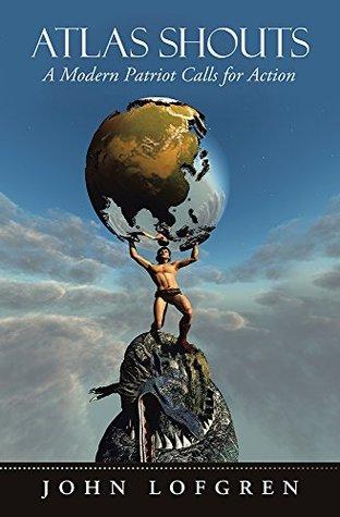 Atlas Shouts: A Modern Patriot Calls for Action John Lofgren