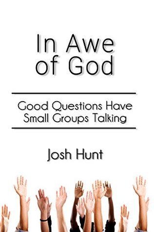 In Awe of God: Good Questions Have Small Groups Talking  by  Josh Hunt