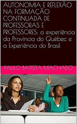AUTONOMIA E REFLEXÃO NA FORMAÇÃO CONTINUADA DE PROFESSORAS E PROFESSORES: a experiência da Província do Québec e a Experiência do Brasil  by  Paulo Batista Machado