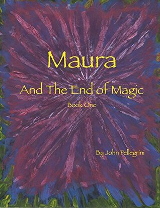 Maura and the End of Magic: Book One (Maura of Tok Vosla Series 1) John Pellegrini