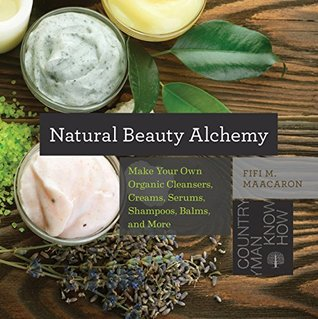 Natural Beauty Alchemy: Make Your Own Organic Cleansers, Creams, Serums, Shampoos, Balms, and More (Countryman Know How)  by  Fifi M Maacaron