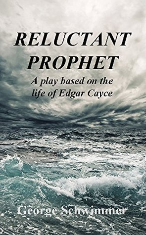 RELUCTANT PROPHET - A Play Based on the Life of Edgar Cayce George Schwimmer