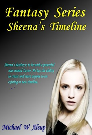 Fantasy Series - Sheenas Timeline: Sheenas destiny is to be with a powerful man named Xavier. He has the ability to create and move anyone to an existing or new timeline. (Xavier Series Book 1) Michael Alsup