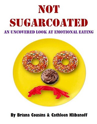 Not SugarCoated: An Uncovered Look at Emotional Eating  by  Briana Cousins