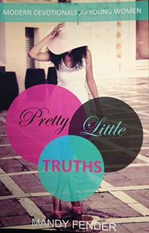 Pretty Little Truths: Modern Devotionals for Young Women Mandy Fender