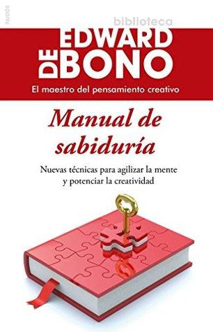 Manual de sabiduría: Nuevas técnicas para agilizar la mente y potenciar la creatividad  by  Edward de Bono