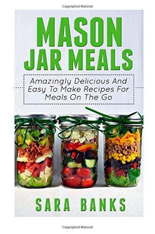 Mason Jar Meals: Amazingly Delicious And Easy To Make Recipes For Meals On The Go (Volume 1)  by  Sara Banks