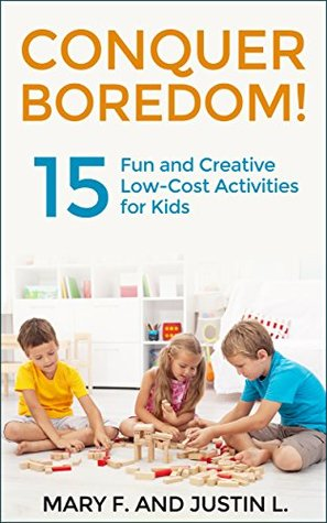 Conquer Boredom!: 15 Fun and Creative Low-Cost Activities for Kids Mary F