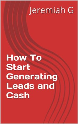 How To Start Generating Leads and Cash Jeremiah G