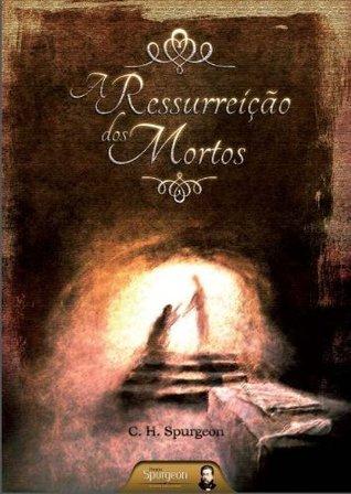 A Ressurreição dos Mortos Charles H. Spurgeon