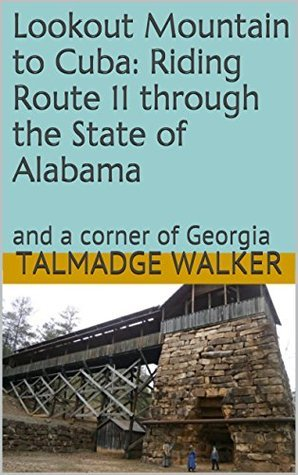 Lookout Mountain to Cuba: Riding Route 11 through the State of Alabama: and a corner of Georgia (Lake Champlaign to Pontchartrain: Riding Route 11 Through the Backroads of America Book 3)  by  Talmadge Walker