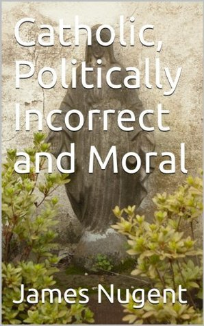 Catholic, Politically Incorrect and Moral James Nugent