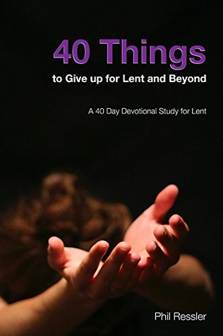 40 Things to Give Up for Lent and Beyond: A 40 Day Devotion Series for the Season of Lent Phil Ressler