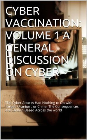 CYBER VACCINATION: VOLUME 1 A GENERAL DISCUSSION ON CYBER: The Cyber Attacks Had Nothing to Do with Target, Uranium, or China. The Consequences Are Carbon-Based Across the world  by  Dwayne Hodges