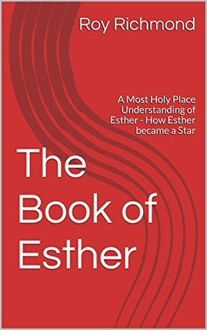 The Book of Esther: A Most Holy Place Understanding of Esther - How Esther became a Star Roy Richmond