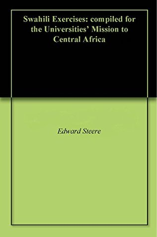 Swahili Exercises: compiled for the Universities Mission to Central Africa Edward Steere