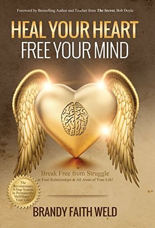 Heal Your Heart Free Your Mind: Break Free from Struggle in Your Relationships and All Areas of Your Life! Brandy Faith Weld