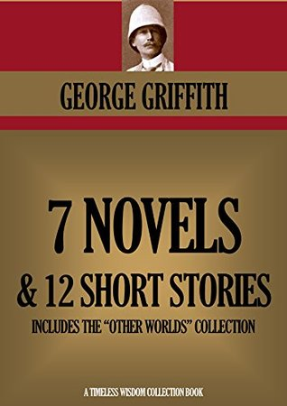7 novels & 12 Short Stories (Including the complete Other Worlds series) (Timeless Wisdom Collection Book 3350)  by  George Griffith