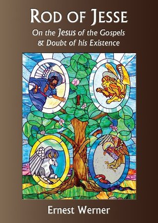 Rod of Jesse - On The Jesus of The Gospels and Doubt of His Existence  by  Ernest Werner