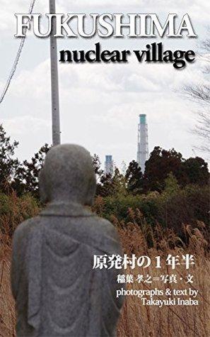 FUKUSHIMA NUCLEAR VILLAGE GENPATUMURA NO ICHINENNHANN  by  Tkayuki Inaba