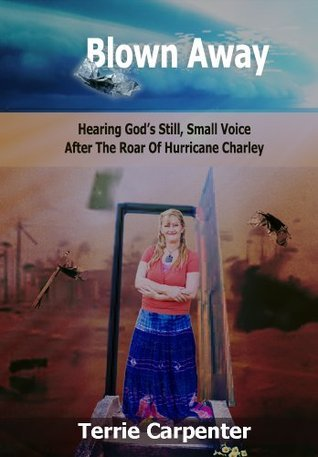 Blown Away - Hearing Gods Still Small Voice After The Roar Of Hurricane Charley: My Journey to the Narrow Path  by  Terrie Carpenter