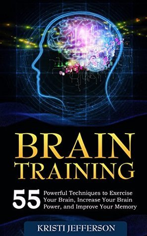 Brain Training: 55 Techniques to Exercise Your Brain, Increase Your Brain Power, and Improve Your Memory (Neuroplasticity, Mental Clarity, Brain Plasticity, ... - Brain Nutrition - Brain Power Book 1)  by  Kristi Jefferson