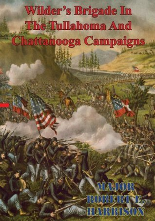 Wilders Brigade In The Tullahoma And Chattanooga Campaigns Of The American Civil War Major Robert E. Harbison