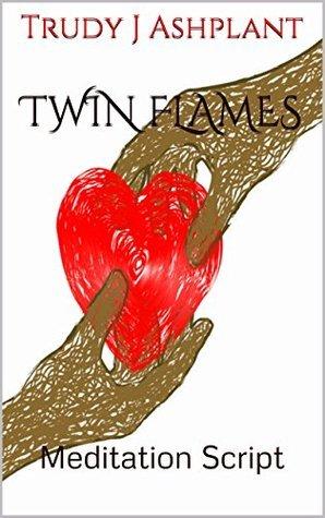 TWIN FLAMES: Meditation Script Trudy J. Ashplant