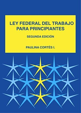 Ley Federal Mexicana del Trabajo para Principiantes Paulina Cortes