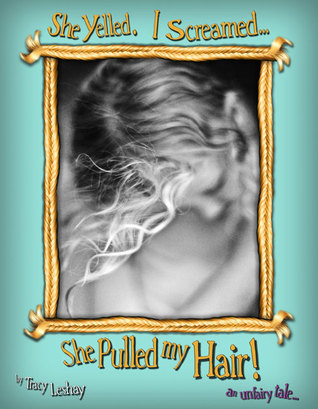 She Yelled.  I Screamed…She Pulled my Hair!  by  Tracy Leshay