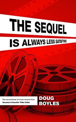 The Sequel is Always Less Satisfying: The second book of movie reviews from Tacomas Favorite* Film Critic Doug Boyles