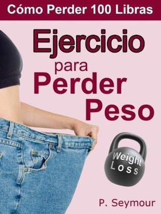 Ejercicio Para Perder Peso (Cómo Perder 100 Libras nº 5) P. Seymour
